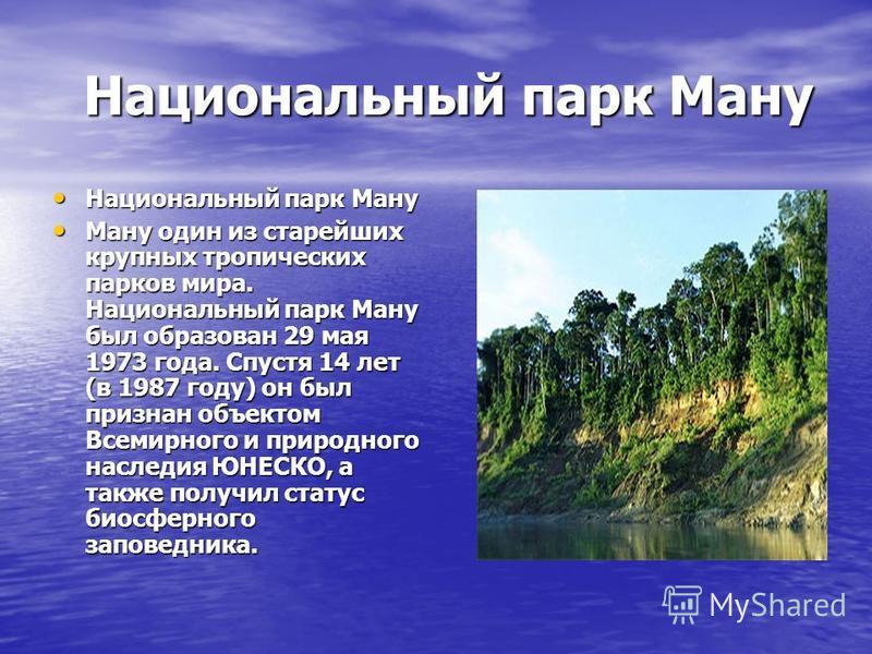 Национальный парк Ману Национальный парк Ману Ману один из старейших крупных тропических парков мира. Национальный парк Ману был образован 29 мая 1973 года. Спустя 14 лет (в 1987 году) он был признан объектом Всемирного и природного наследия ЮНЕСКО,
