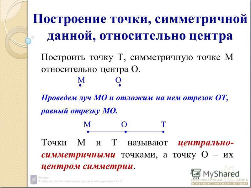 Построение точки, симметричной данной, относительно центра Построить точку Т, симметричную точке М относительно центра О. Проведем луч МО и отложим на нем отрезок ОТ, равный отрезку МО. Точки М и Т называют центрально- симметричными точками, а точку