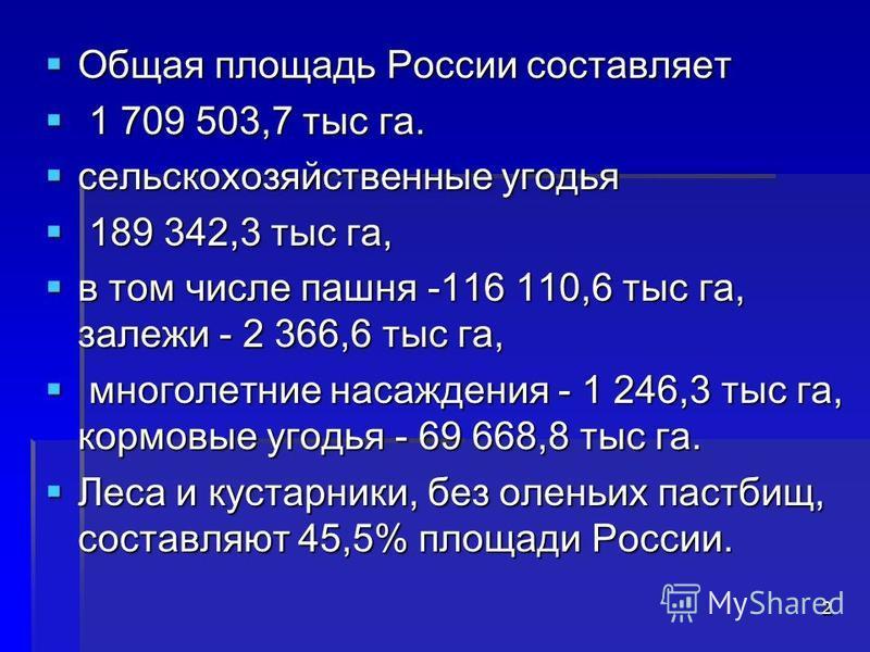 Общая площадь России составляет Общая площадь России составляет 1 709 503,7 тыс га. 1 709 503,7 тыс га. сельскохозяйственные угодья сельскохозяйственные угодья 189 342,3 тыс га, 189 342,3 тыс га, в том числе пашня -116 110,6 тыс га, залежи - 2 366,6