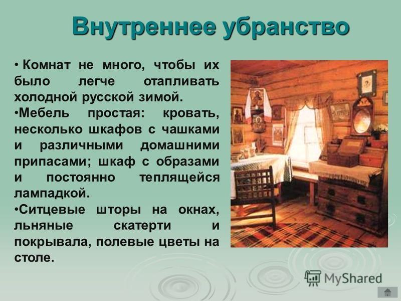 Внутреннее убранство Комнат не много, чтобы их было легче отапливать холодной русской зимой. Мебель простая: кровать, несколько шкафов с чашками и различными домашними припасами; шкаф с образами и постоянно теплящейся лампадкой. Ситцевые шторы на окн
