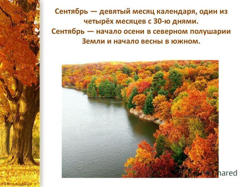 Сентябрь девятый месяц календаря, один из четырёх месяцев с 30-ю днями. Сентябрь начало осени в северном полушарии Земли и начало весны в южном.