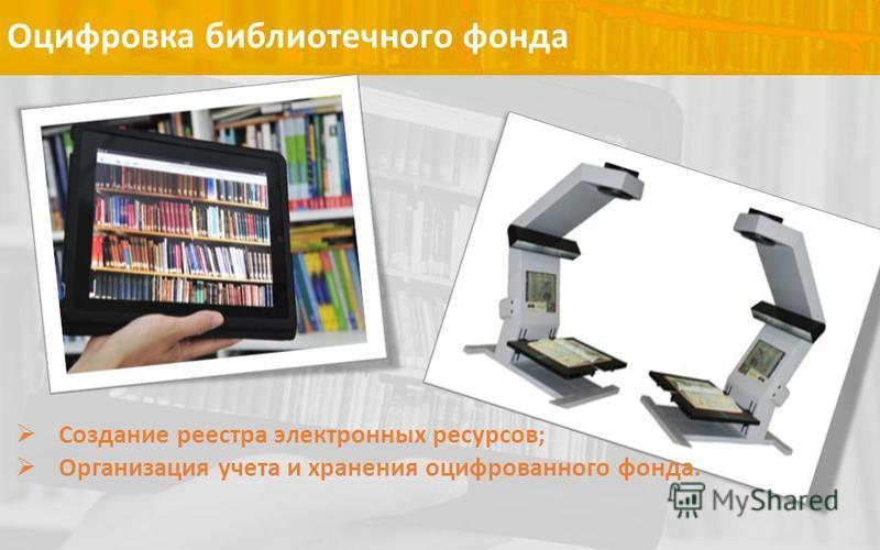 Оцифровка библиотечного фонда Создание реестра электронных ресурсов; Организация учета и хранения оцифрованного фонда.