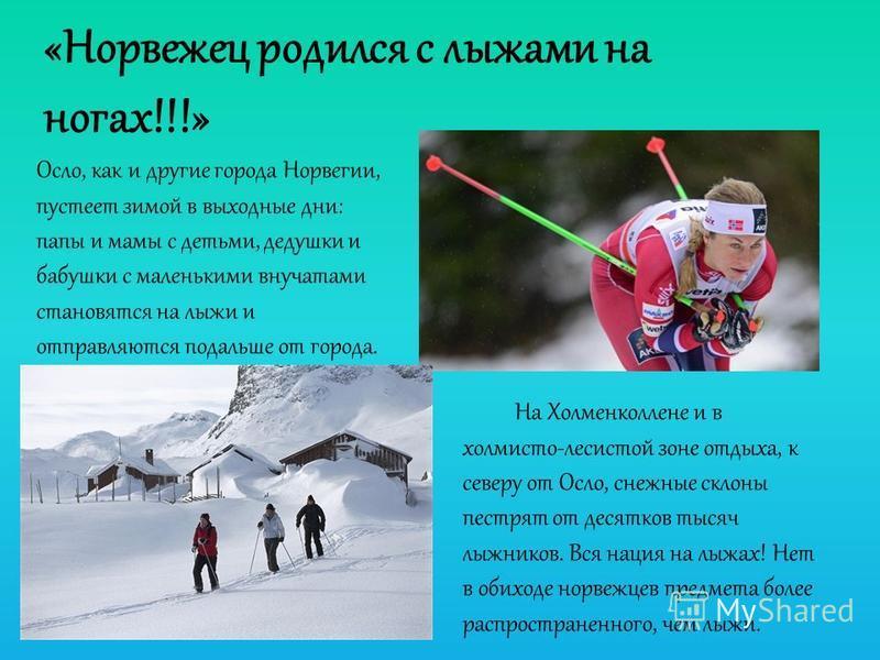 «Норвежец родился с лыжами на ногах!!!» Осло, как и другие города Норвегии, пустеет зимой в выходные дни: папы и мамы с детьми, дедушки и бабушки с маленькими внучатами становятся на лыжи и отправляются подальше от города. На Холменколлене и в холмис