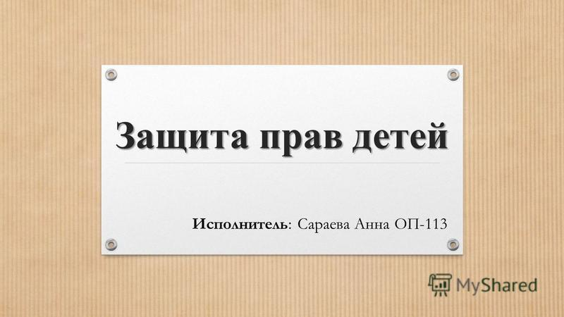 Защита прав детей Исполнитель: Сараева Анна ОП-113