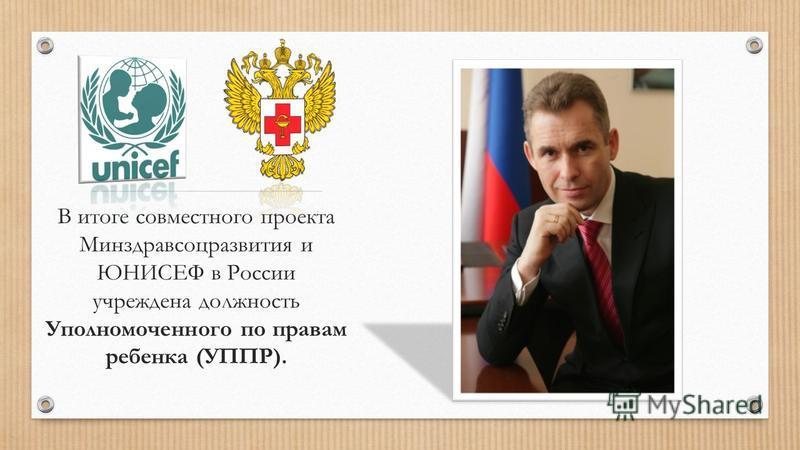 В итоге совместного проекта Минздравсоцразвития и ЮНИСЕФ в России учреждена должность Уполномоченного по правам ребенка (УППР).