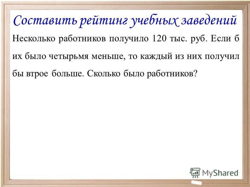 Несколько работников получило 120 тыс. руб. Если б их было четырьмя меньше, то каждый из них получил бы втрое больше. Сколько было работников? Составить рейтинг учебных заведений