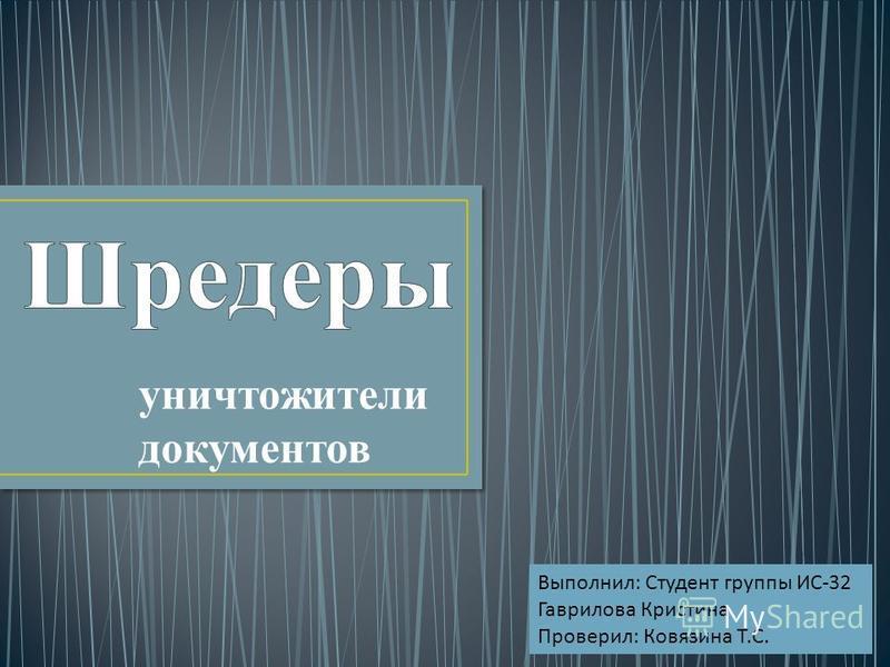 уничтожители документов Выполнил : Студент группы ИС -32 Гаврилова Кристина Проверил : Ковязина Т. С.