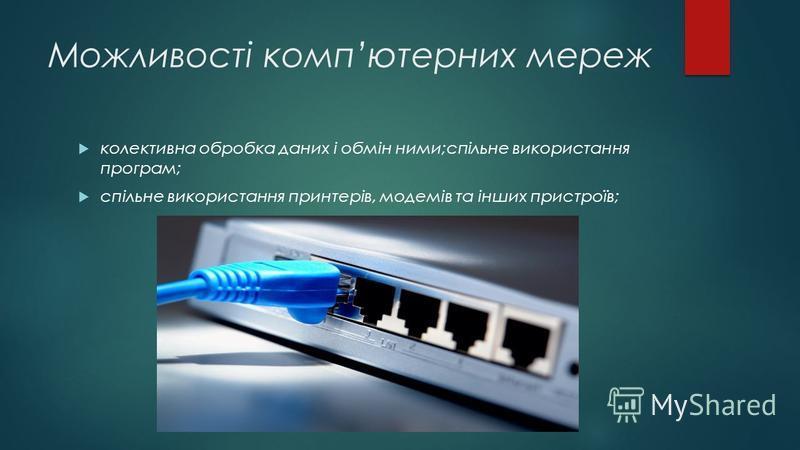 Можливості компютерних мереж колективна обробка даних і обмін ними;спільне використання програм; спільне використання принтерів, модемів та інших пристроїв;
