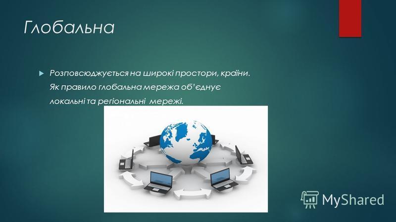 Глобальна Розповсюджується на широкі простори, країни. Як правило глобальна мережа обєднує локальні та регіональні мережі.