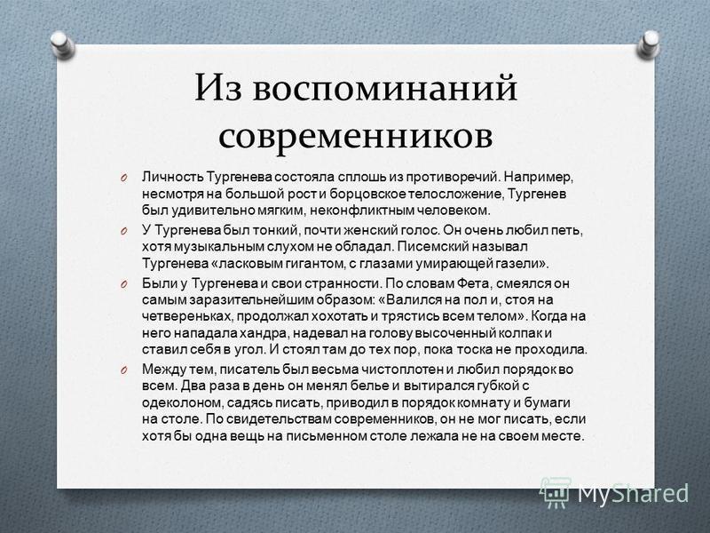 Из воспоминаний современников O Личность Тургенева состояла сплошь из противоречий. Например, несмотря на большой рост и борцовское телосложение, Тургенев был удивительно мягким, неконфликтным человеком. O У Тургенева был тонкий, почти женский голос.