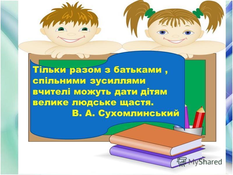 Тільки разом з батьками, спільними зусиллями вчителі можуть дати дітям велике людське щастя. В. А. Сухомлинський
