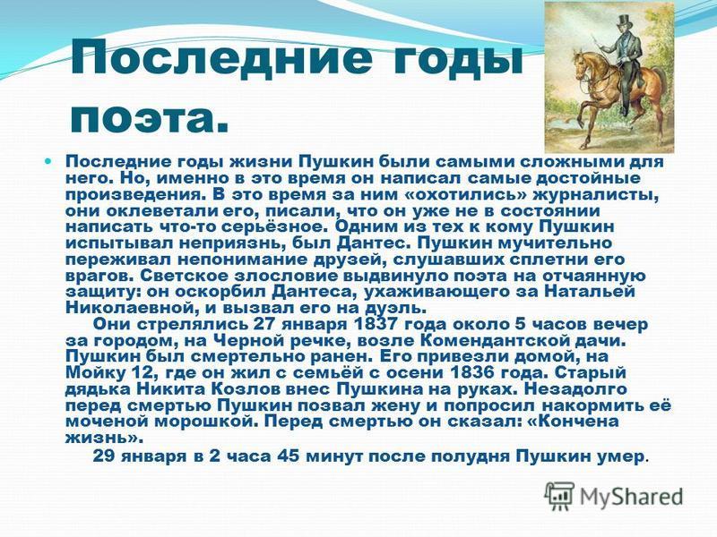 Последние годы по эта. Последние годы жизни Пушкин были самыми сложными для него. Но, именно в это время он написал самые достойные произведения. В это время за ним «охотились» журналисты, они оклеветали его, писали, что он уже не в состоянии написат