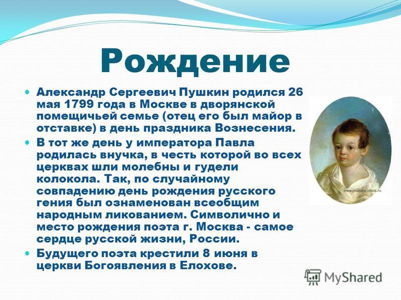 Рождение Александр Сергеевич Пушкин родился 26 мая 1799 года в Москве в дворянской помещичьей семье (отец его был майор в отставке) в день праздника Вознесения. В тот же день у императора Павла родилась внучка, в честь которой во всех церквах шли мол