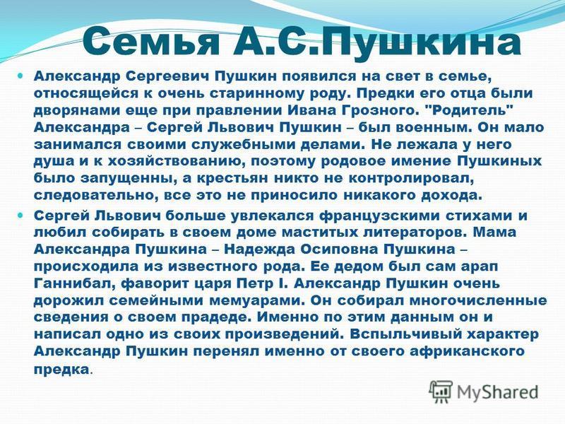 Семья А.С.Пушкина Александр Сергеевич Пушкин появился на свет в семье, относящейся к очень старинному роду. Предки его отца были дворянами еще при правлении Ивана Грозного.