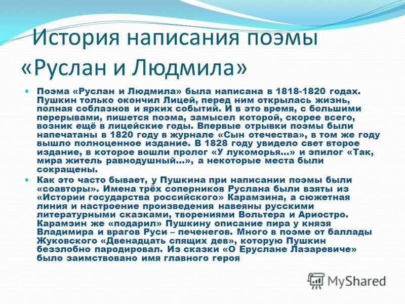 История написания поэмы «Руслан и Людмила» Поэма «Руслан и Людмила» была написана в 1818-1820 годах. Пушкин только окончил Лицей, перед ним открылась жизнь, полная соблазнов и ярких событий. И в это время, с большими перерывами, пишется поэма, замысе
