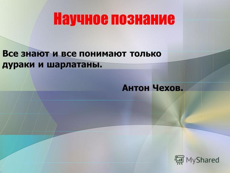 Научное познание Все знают и все понимают только дураки и шарлатаны. Антон Чехов.