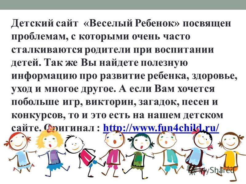 Детский сайт «Веселый Ребенок» посвящен проблемам, с которыми очень часто сталкиваются родители при воспитании детей. Так же Вы найдете полезную информацию про развитие ребенка, здоровье, уход и многое другое. А если Вам хочется побольше игр, виктори
