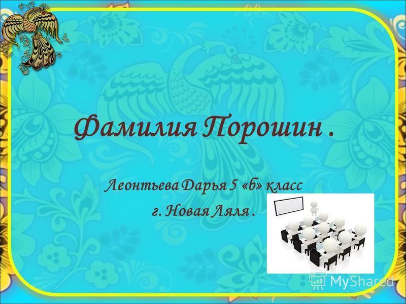 Фамилия Порошин. Леонтьева Дарья 5 «б» класс г. Новая Ляля.