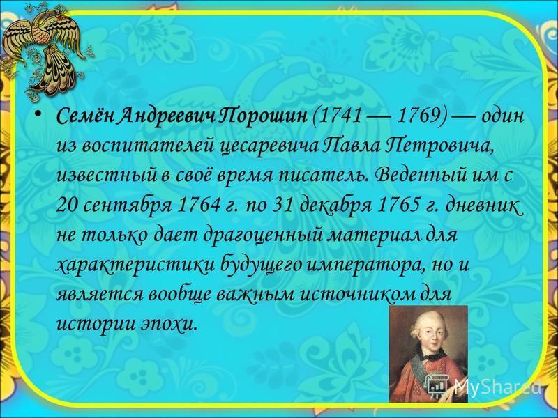 Семён Андреевич Порошин (1741 1769) один из воспитателей цесаревича Павла Петровича, известный в своё время писатель. Веденный им с 20 сентября 1764 г. по 31 декабря 1765 г. дневник не только дает драгоценный материал для характеристики будущего импе