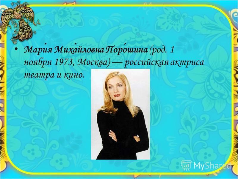 Мария Михайловна Порошина (род. 1 ноября 1973, Москва) российская актриса театра и кино.