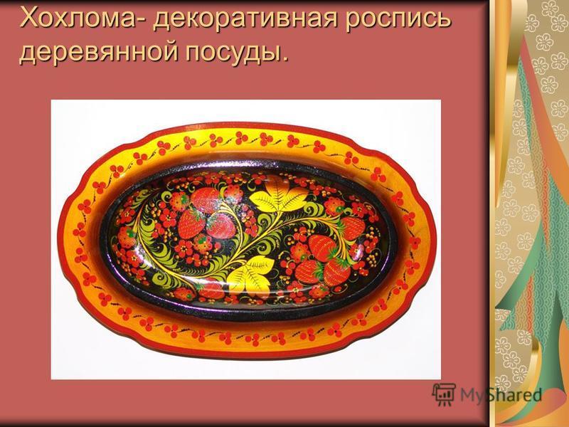 Хохлома- декоративная роспись деревянной посуды.