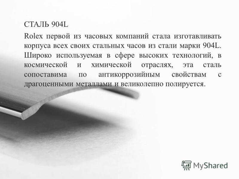 СТАЛЬ 904L Rolex первой из часовых компаний стала изготавливать корпуса всех своих стальных часов из стали марки 904L. Широко используемая в сфере высоких технологий, в космической и химической отраслях, эта сталь сопоставима по антикоррозийным свойс