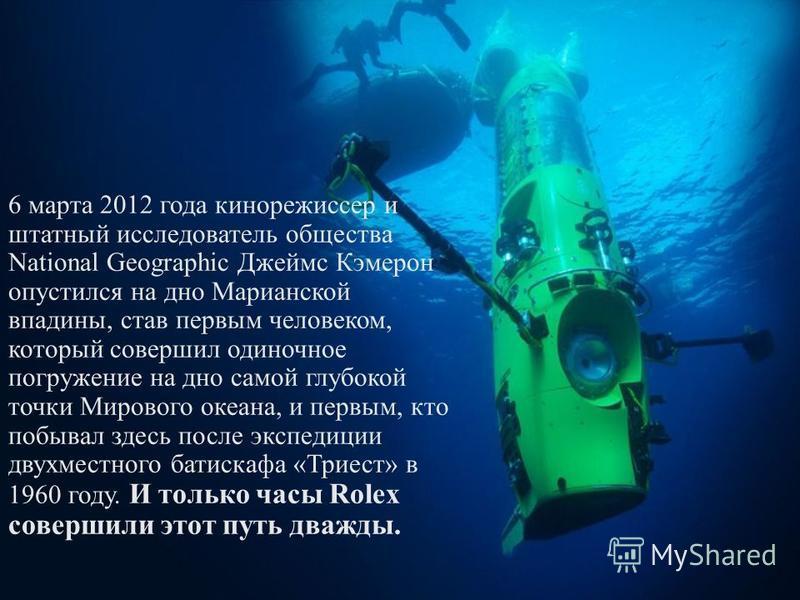 6 марта 2012 года кинорежиссер и штатный исследователь общества National Geographic Джеймс Кэмерон опустился на дно Марианской впадины, став первым человеком, который совершил одиночное погружение на дно самой глубокой точки Мирового океана, и первым