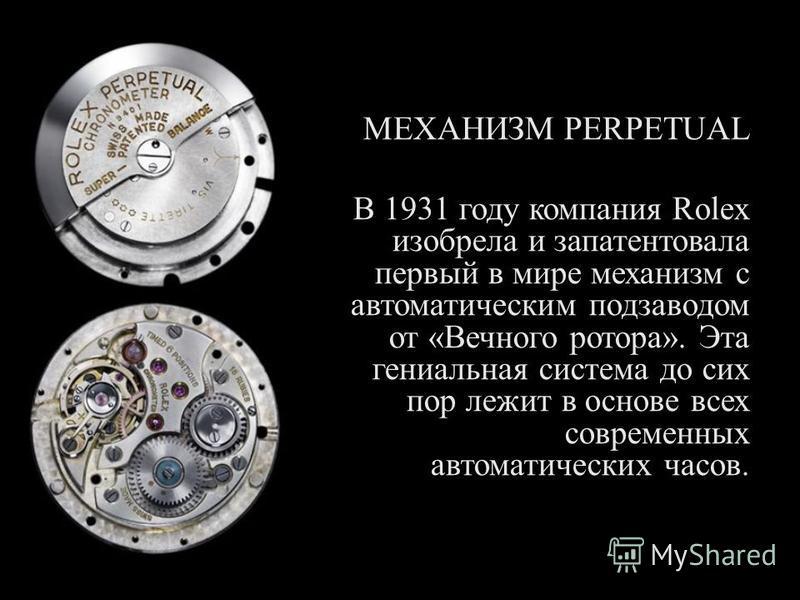 МЕХАНИЗМ PERPETUAL В 1931 году компания Rolex изобрела и запатентовала первый в мире механизм с автоматическим подзаводом от « Вечного ротора ». Эта гениальная система до сих пор лежит в основе всех современных автоматических часов.