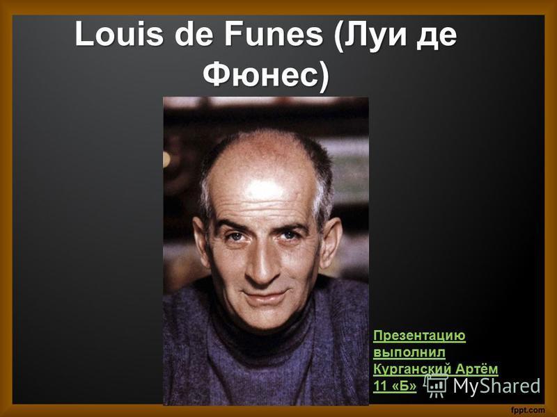 Louis de Funes (Луи де Фюнес) Презентацию выполнил Курганский Артём 11 «Б»