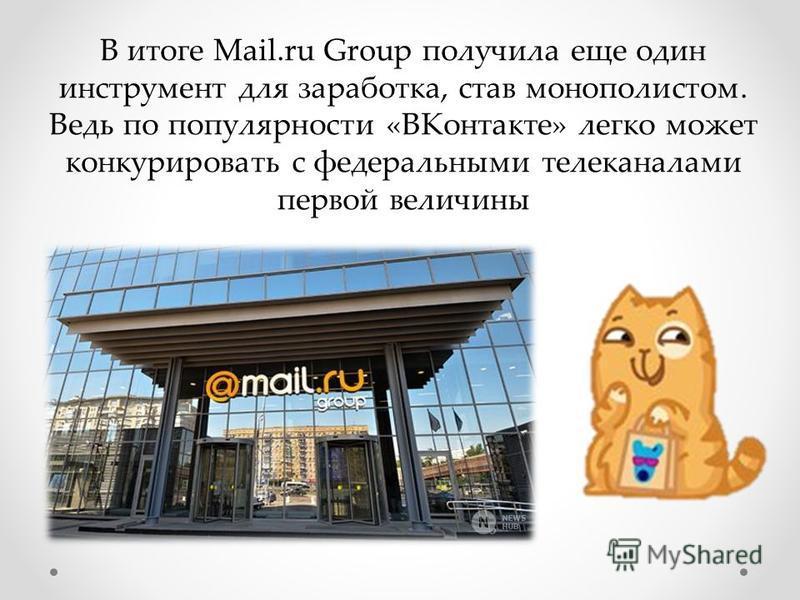 В итоге Mail.ru Group получила еще один инструмент для заработка, став монополистом. Ведь по популярности «ВКонтакте» легко может конкурировать с федеральными телеканалами первой величины