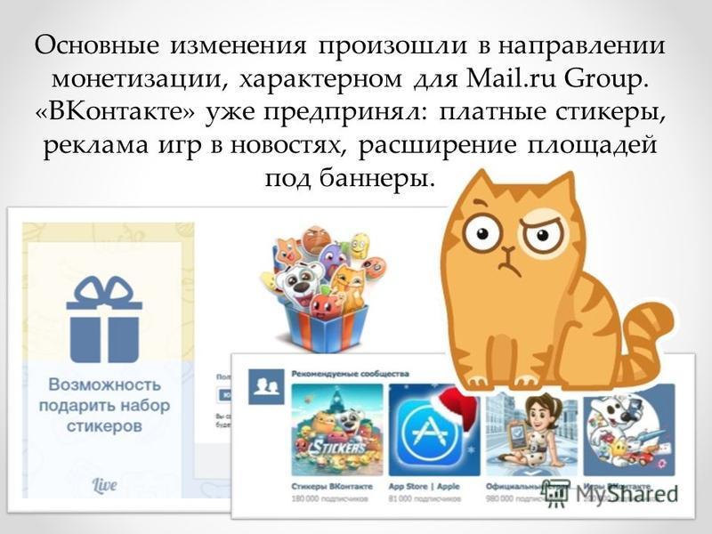 Основные изменения произошли в направлении монетизации, характерном для Mail.ru Group. «ВКонтакте» уже предпринял: платные стикеры, реклама игр в новостях, расширение площадей под баннеры.