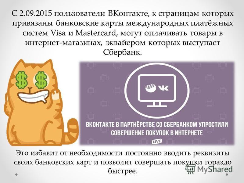С 2.09.2015 пользователи ВКонтакте, к страницам которых привязаны банковские карты международных платёжных систем Visa и Mastercard, могут оплачивать товары в интернет-магазинах, эквайером которых выступает Сбербанк. Это избавит от необходимости пост
