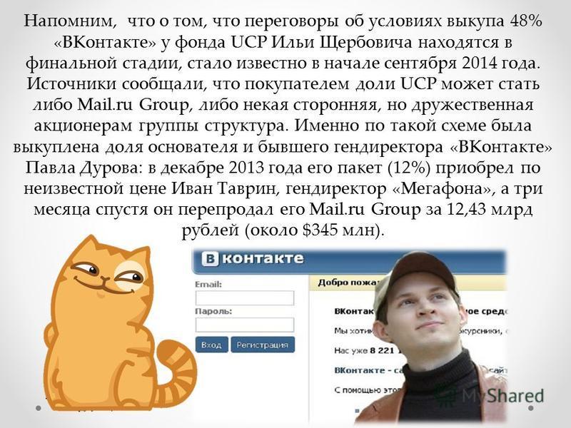 Напомним, что о том, что переговоры об условиях выкупа 48% «ВКонтакте» у фонда UCP Ильи Щербовича находятся в финальной стадии, стало известно в начале сентября 2014 года. Источники сообщали, что покупателем доли UCP может стать либо Mail.ru Group, л