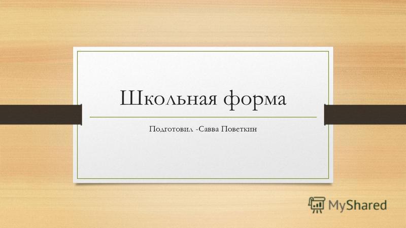 Школьная форма Подготовил -Савва Поветкин