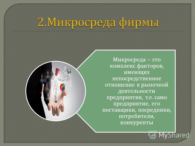 Микросреда – это комплекс факторов, имеющих непосредственное отношение к рыночной деятельности предприятия, т. е. само предприятие, его поставщики, посредники, потребители, конкуренты