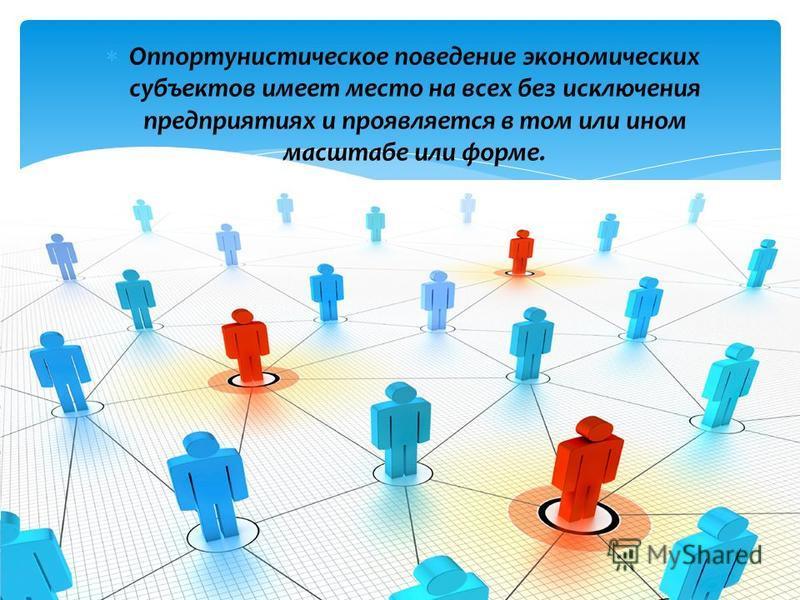 Оппортунистическое поведение экономических субъектов имеет место на всех без исключения предприятиях и проявляется в том или ином масштабе или форме.