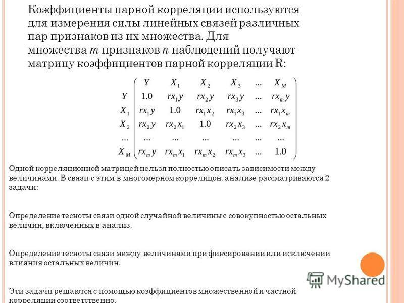 Коэффициенты парной корреляцииии используются для измерения силы линейных связей различных пар признаков из их множества. Для множества т признаков п наблюдений получают матрицу коэффициентов парной корреляцииии R: Одной корреляцииионной матрицей не