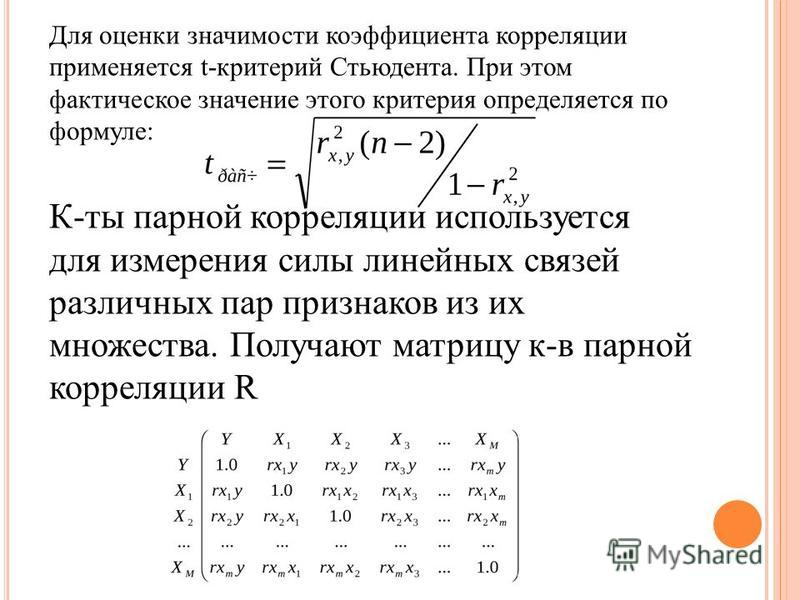 Для оценки значимости коэффициента корреляцииии применяется t-критерий Стьюдента. При этом фактическое значение этого критерия определяется по формуле: К-ты парной корреляцииии используется для измерения силы линейных связей различных пар признаков и