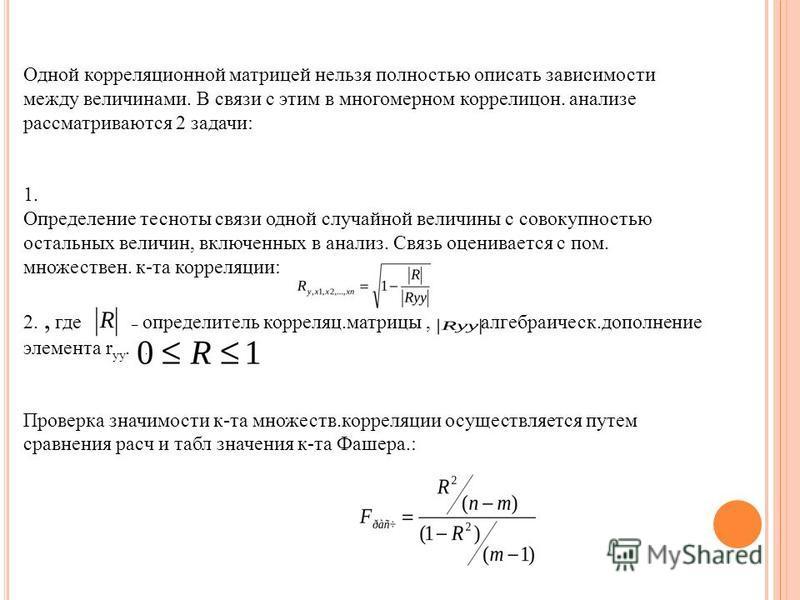 Одной корреляцииионной матрицей нельзя полностью описать зависимости между величинами. В связи с этим в многомерном коррелицон. анализе рассматриваются 2 задачи: 1. Определение тесноты связи одной случайной величины с совокупностью остальных величин,