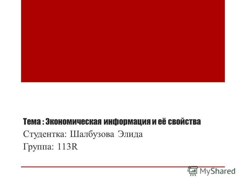Тема : Экономическая информация и её свойства Студентка: Шалбузова Элида Группа: 113R