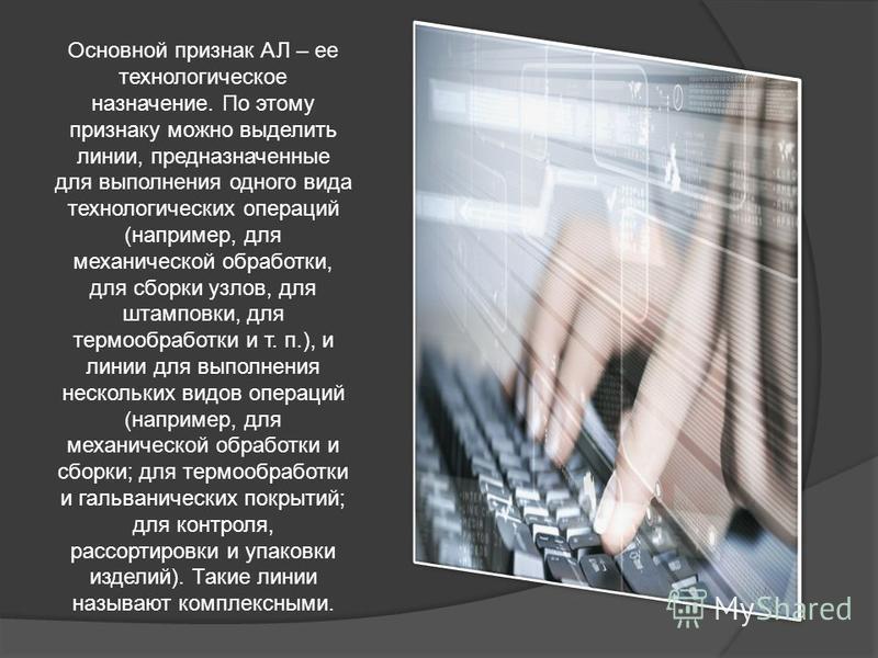 Основной признак АЛ – ее технологическое назначение. По этому признаку можно выделить линии, предназначенные для выполнения одного вида технологических операций (например, для механической обработки, для сборки узлов, для штамповки, для термообработк