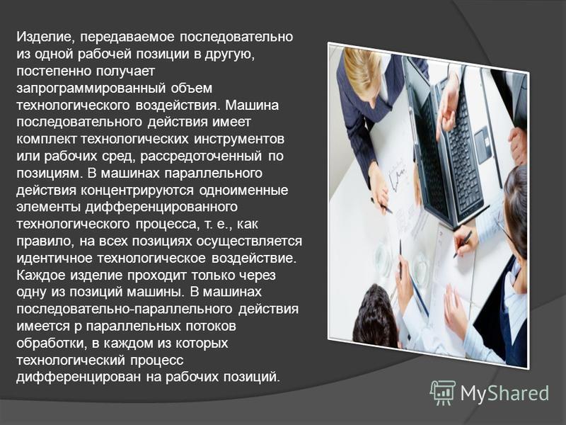 Изделие, передаваемое последовательно из одной рабочей позиции в другую, постепенно получает запрограммированный объем технологического воздействия. Машина последовательного действия имеет комплект технологических инструментов или рабочих сред, расср
