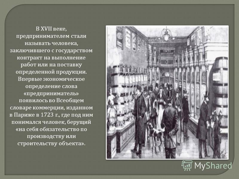 В XVII веке, предпринимателем стали называть человека, заключившего с государством контракт на выполнение работ или на поставку определенной продукции. Впервые экономическое определение слова « предприниматель » появилось во Всеобщем словаре коммерци