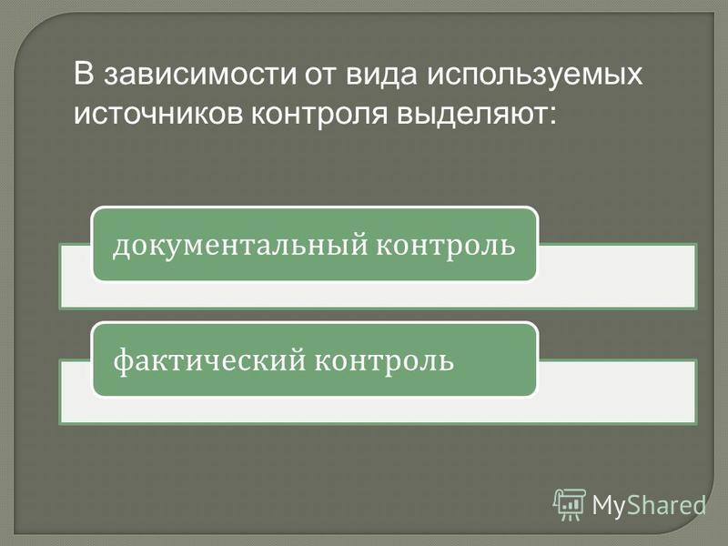 В зависимости от вида используемых источников контроля выделяют: документальный контроль фактический контроль