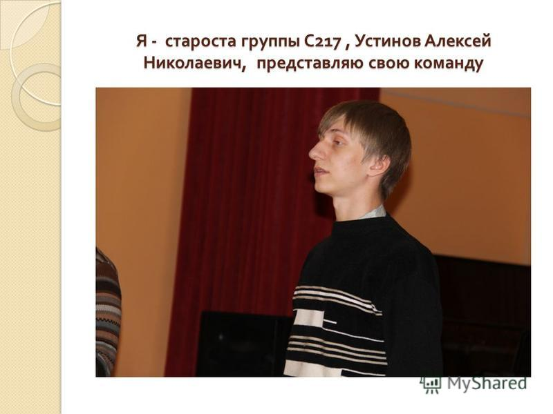 Я - староста группы С 217, Устинов Алексей Николаевич, представляю свою команду