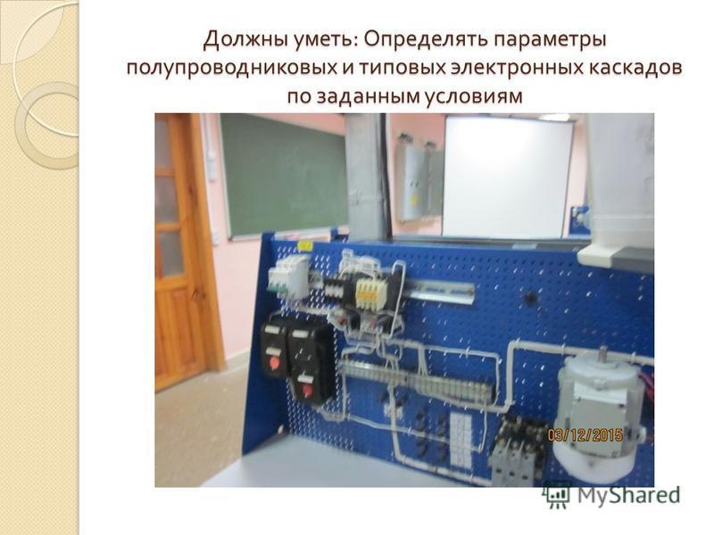Должны уметь : Определять параметры полупроводниковых и типовых электронных каскадов по заданным условиям