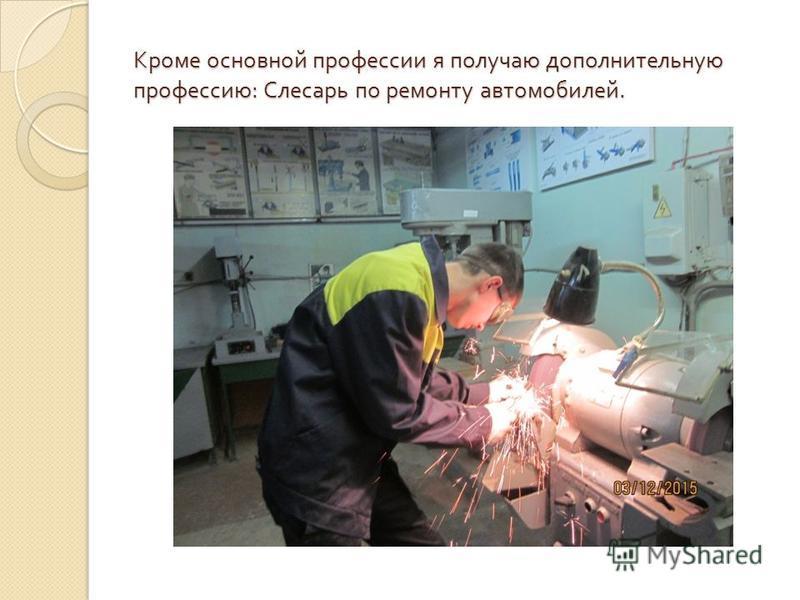 Кроме основной профессии я получаю дополнительную профессию : Слесарь по ремонту автомобилей.