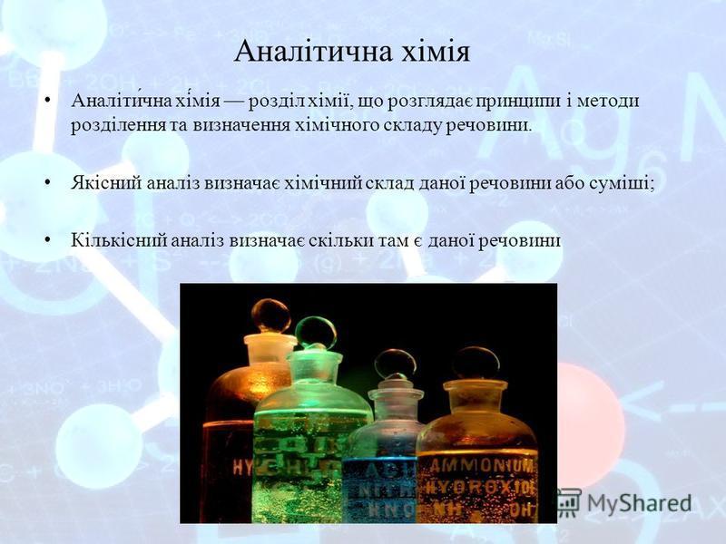 Аналітична хімія Аналіти́чна хі́мія розділ хімії, що розглядає принципи і методи розділення та визначення хімічного складу речовини. Якісний аналіз визначає хімічний склад даної речовини або суміші; Кількісний аналіз визначає скільки там є даної речо