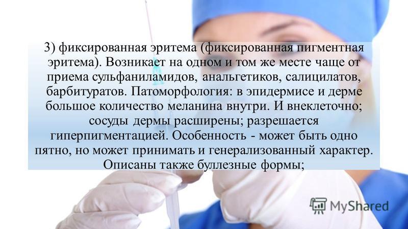3) фиксированная эритема (фиксированная пигментная эритема). Возникает на одном и том же месте чаще от приема сульфаниламидов, анальгетиков, салицилатов, барбитуратов. Патоморфология: в эпидермисе и дерме большое количество меланина внутри. И внеклет