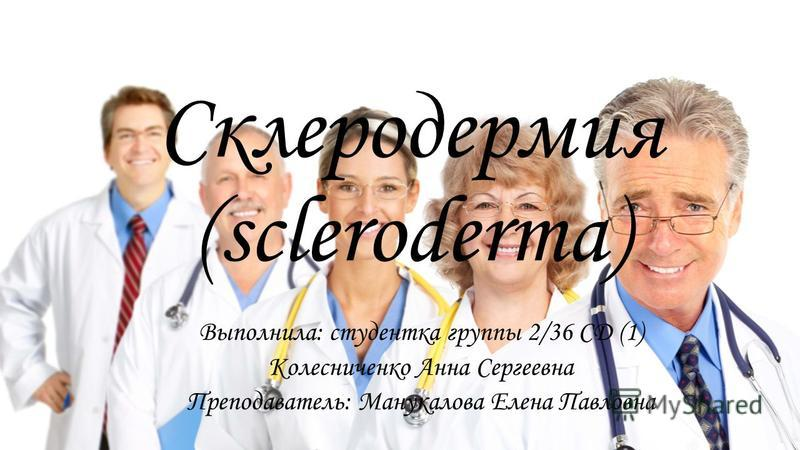 Склеродермия (scleroderma) Выполнила: студентка группы 2/36 СД (1) Колесниченко Анна Сергеевна Преподаватель: Манукалова Елена Павловна